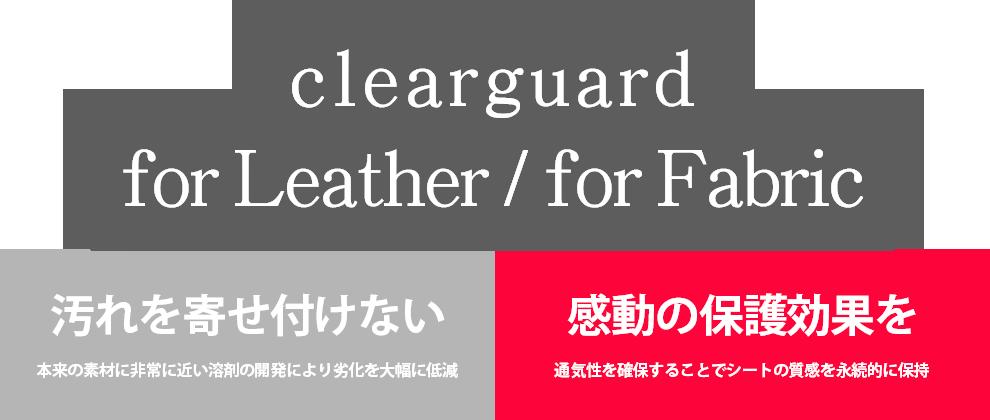 clearguard for Leather / for Fabric 汚れを寄せ付けない~本来の素材に非常に近い溶剤の開発により劣化を大幅に低減~ 感動の保護効果を~通気性を確保することでシートの質感を永続的に保持~